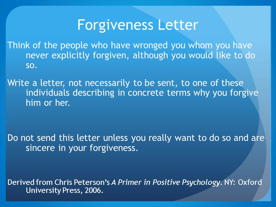 Forgiveness Letter Think of the people who have wronged you whom you have never explicitly forgiven, although you would like to do so.