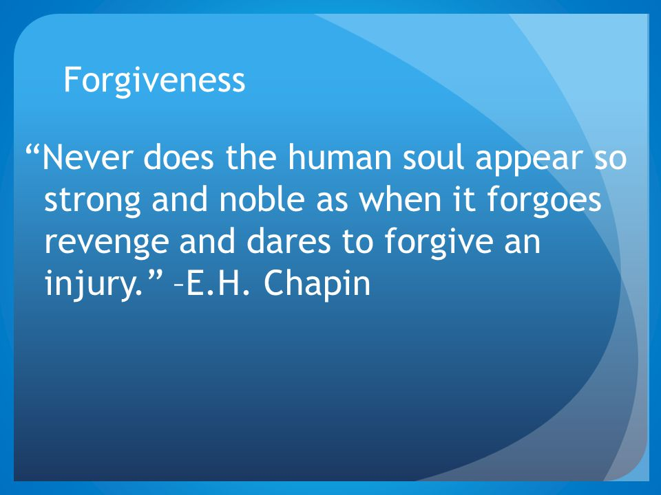 Forgiveness Never does the human soul appear so strong and noble as when it forgoes revenge and dares to forgive an injury. –E.H.