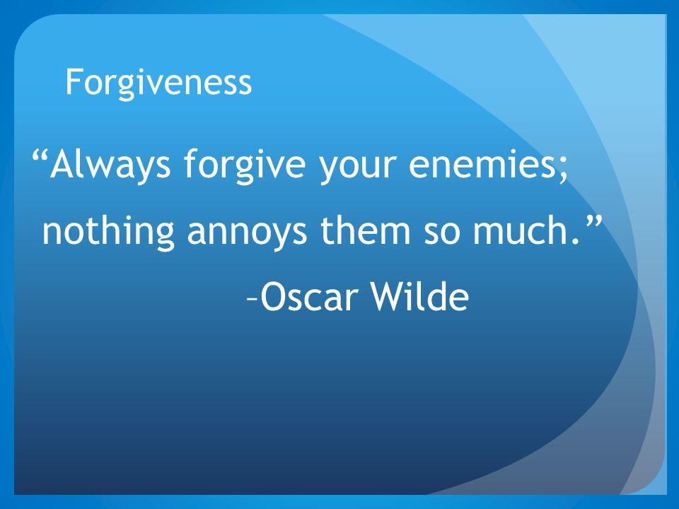 Forgiveness Always forgive your enemies; nothing annoys them so much. –Oscar Wilde