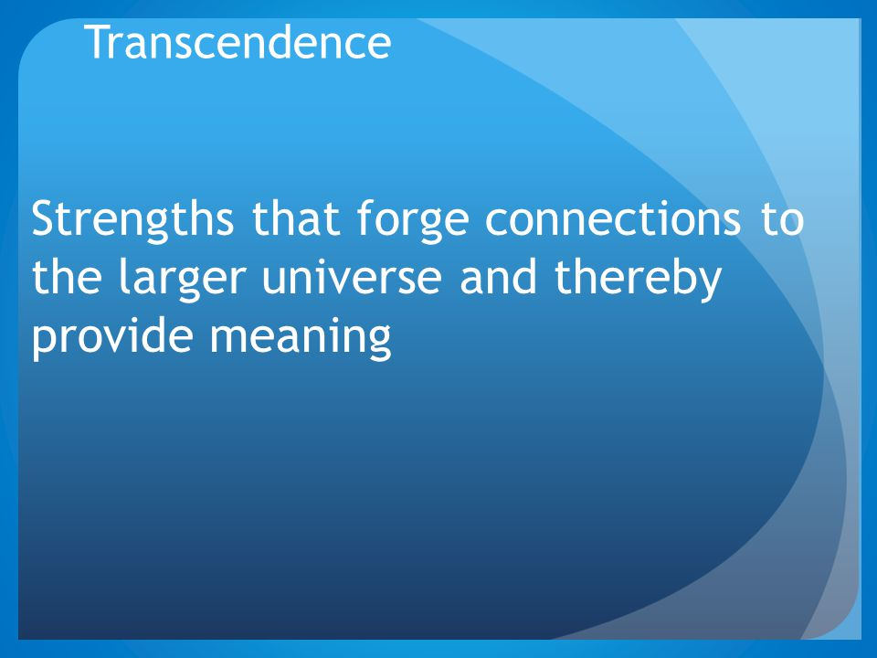 Transcendence Strengths that forge connections to the larger universe and thereby provide meaning