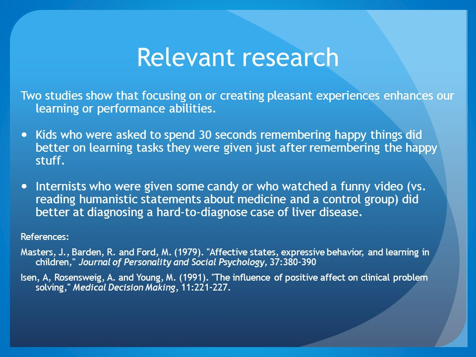 Relevant research Two studies show that focusing on or creating pleasant experiences enhances our learning or performance abilities.