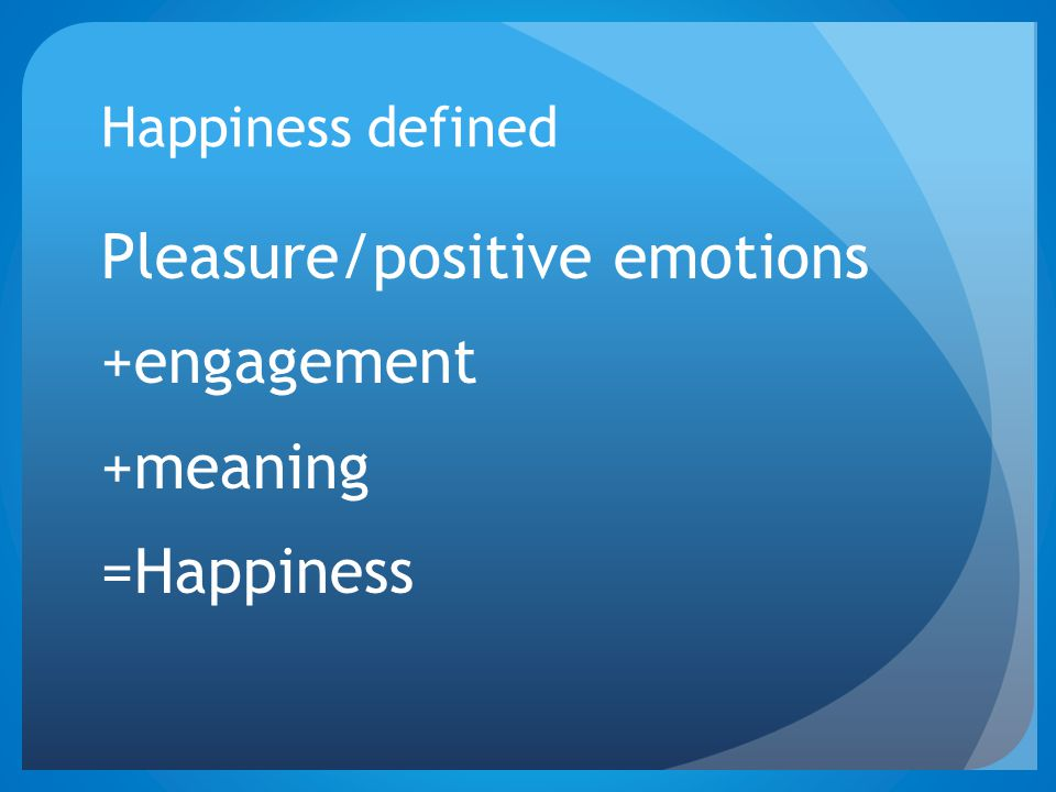 Pleasure/positive emotions +engagement +meaning =Happiness