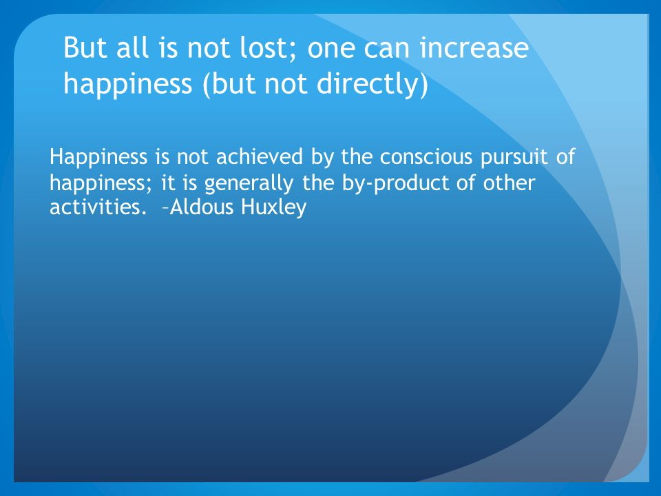 But all is not lost; one can increase happiness (but not directly)