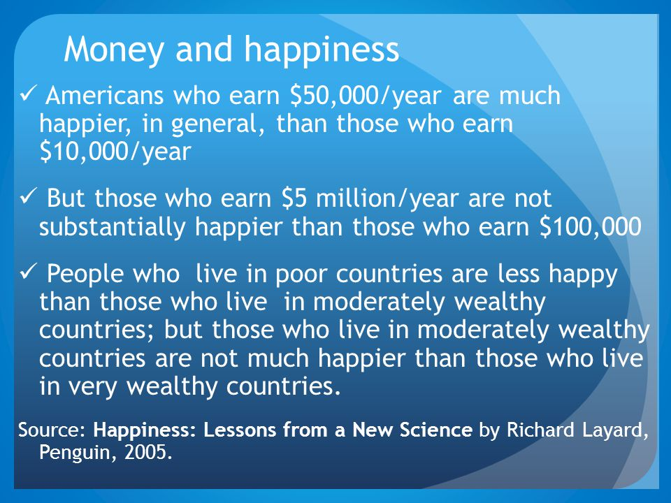 Money and happiness Americans who earn $50,000/year are much happier, in general, than those who earn $10,000/year.