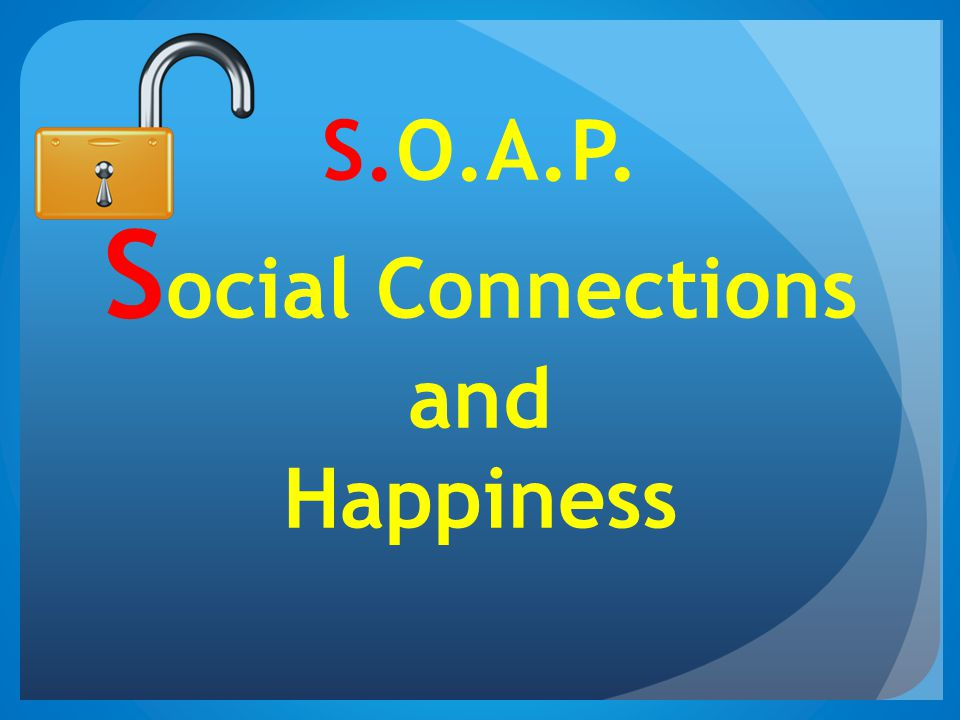 S.O.A.P. Social Connections and Happiness