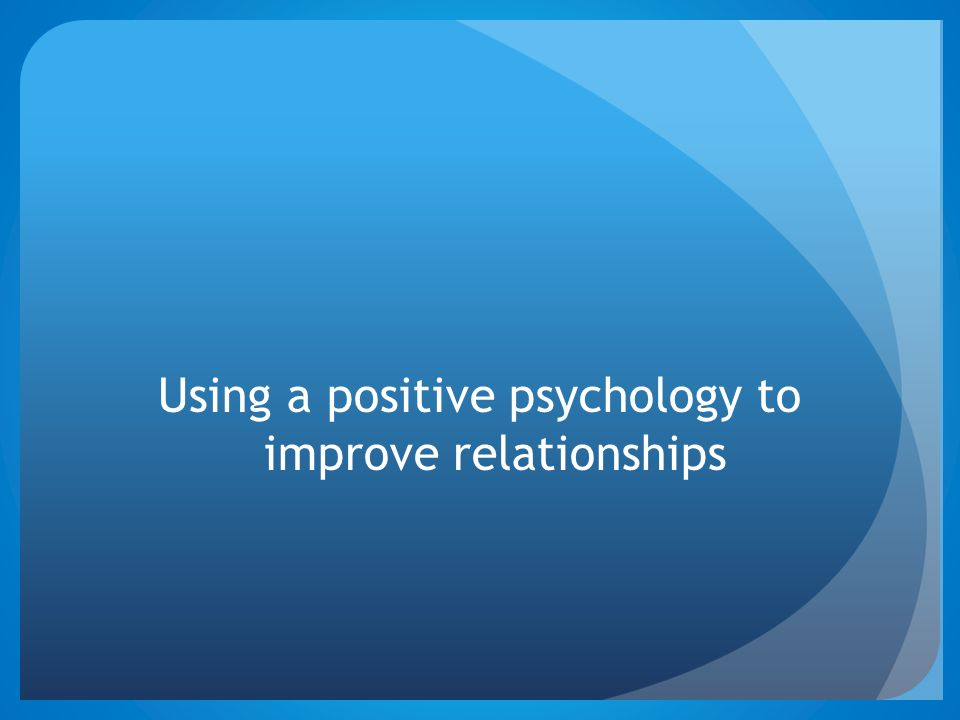 Using a positive psychology to improve relationships