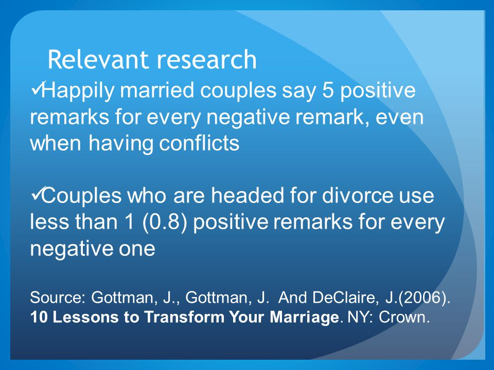 Relevant research Happily married couples say 5 positive remarks for every negative remark, even when having conflicts.