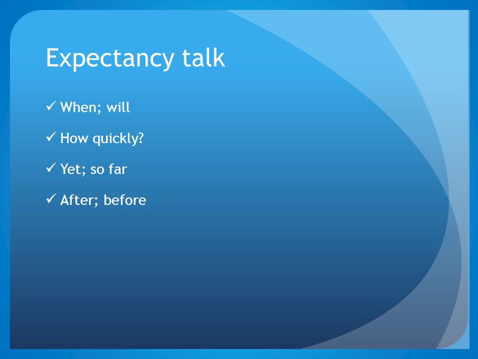 Expectancy talk When; will How quickly Yet; so far After; before