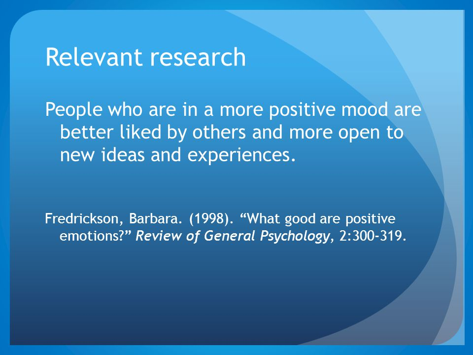 Relevant research People who are in a more positive mood are better liked by others and more open to new ideas and experiences.