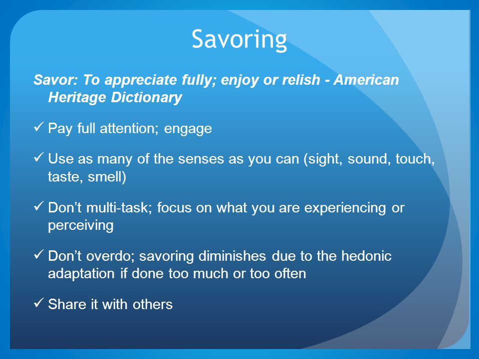 Savoring Savor: To appreciate fully; enjoy or relish - American Heritage Dictionary. Pay full attention; engage.