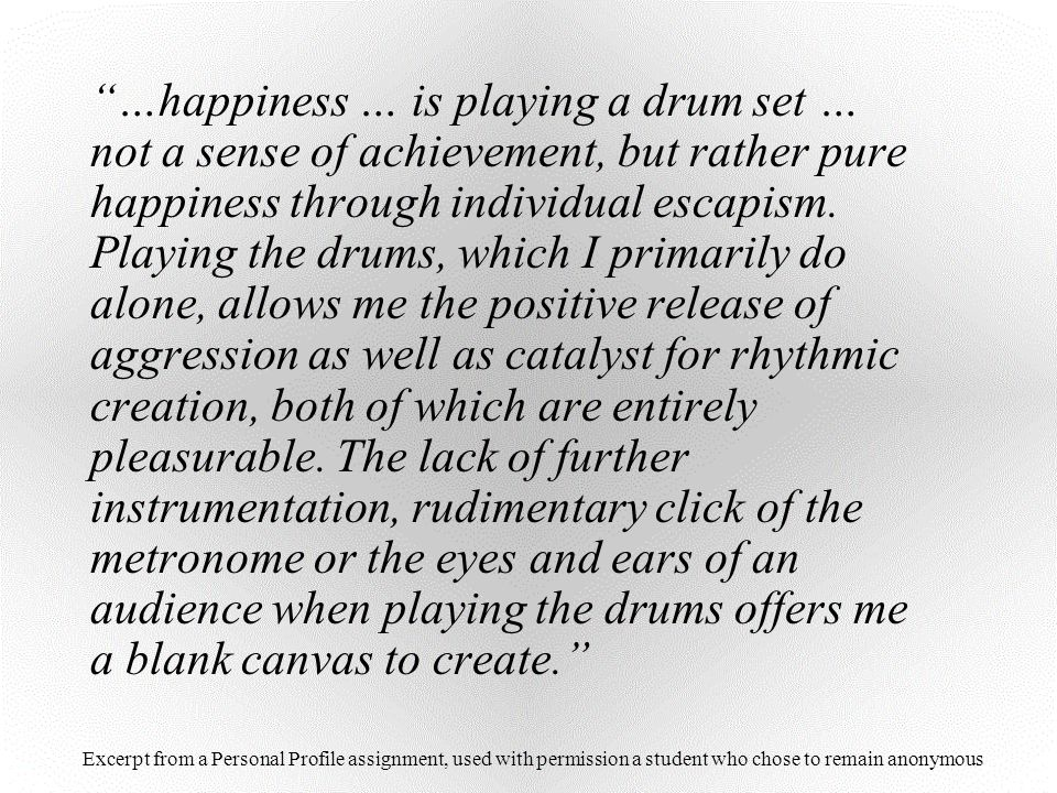 …happiness … is playing a drum set … not a sense of achievement, but rather pure happiness through individual escapism. Playing the drums, which I primarily do alone, allows me the positive release of aggression as well as catalyst for rhythmic creation, both of which are entirely pleasurable. The lack of further instrumentation, rudimentary click of the metronome or the eyes and ears of an audience when playing the drums offers me a blank canvas to create.