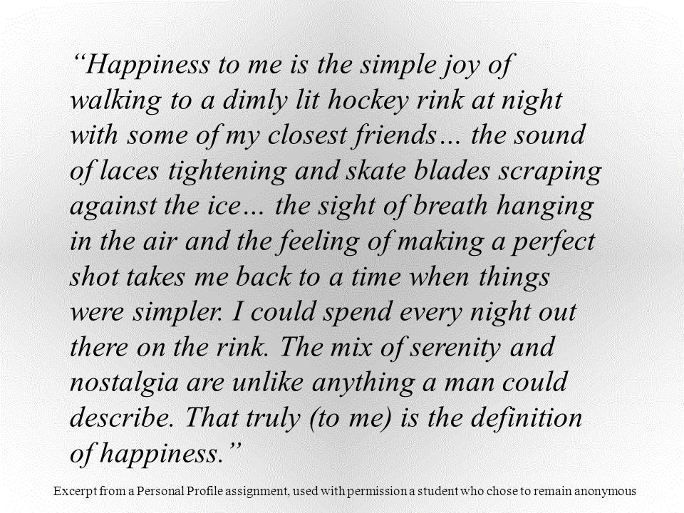 Happiness to me is the simple joy of walking to a dimly lit hockey rink at night with some of my closest friends… the sound of laces tightening and skate blades scraping against the ice… the sight of breath hanging in the air and the feeling of making a perfect shot takes me back to a time when things were simpler. I could spend every night out there on the rink. The mix of serenity and nostalgia are unlike anything a man could describe. That truly (to me) is the definition of happiness.