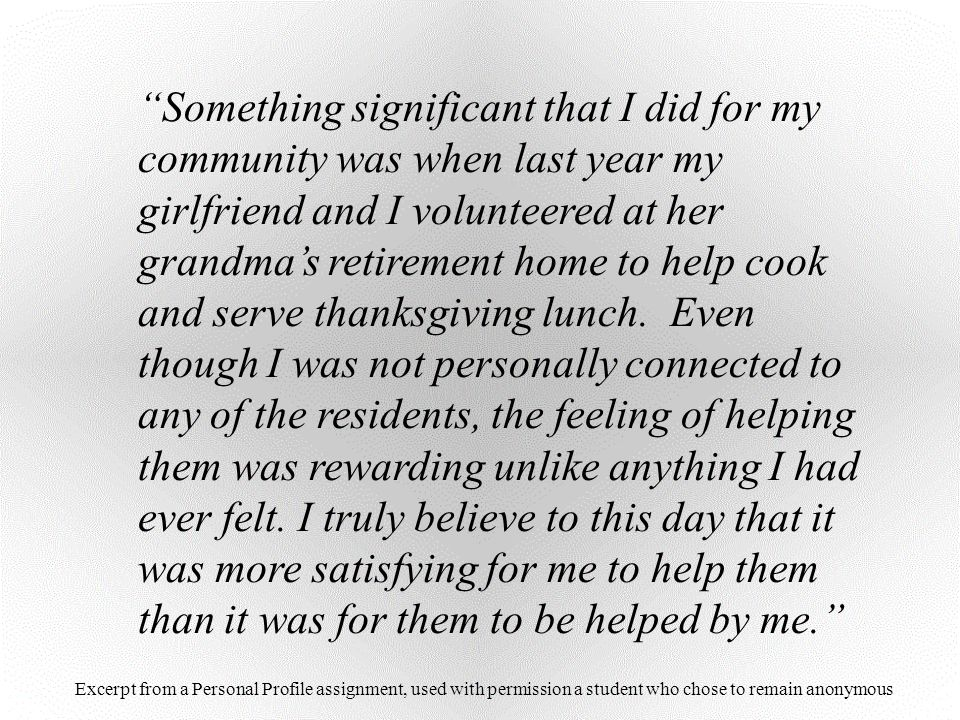 Something significant that I did for my community was when last year my girlfriend and I volunteered at her grandma's retirement home to help cook and serve thanksgiving lunch. Even though I was not personally connected to any of the residents, the feeling of helping them was rewarding unlike anything I had ever felt. I truly believe to this day that it was more satisfying for me to help them than it was for them to be helped by me.