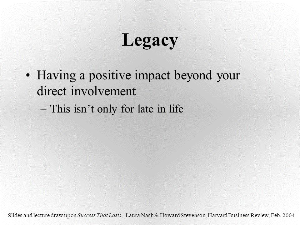 Legacy Having a positive impact beyond your direct involvement