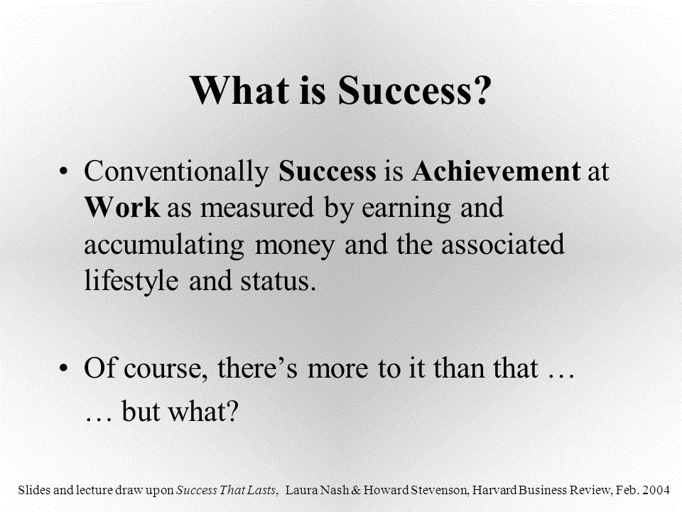 What is Success Conventionally Success is Achievement at Work as measured by earning and accumulating money and the associated lifestyle and status.
