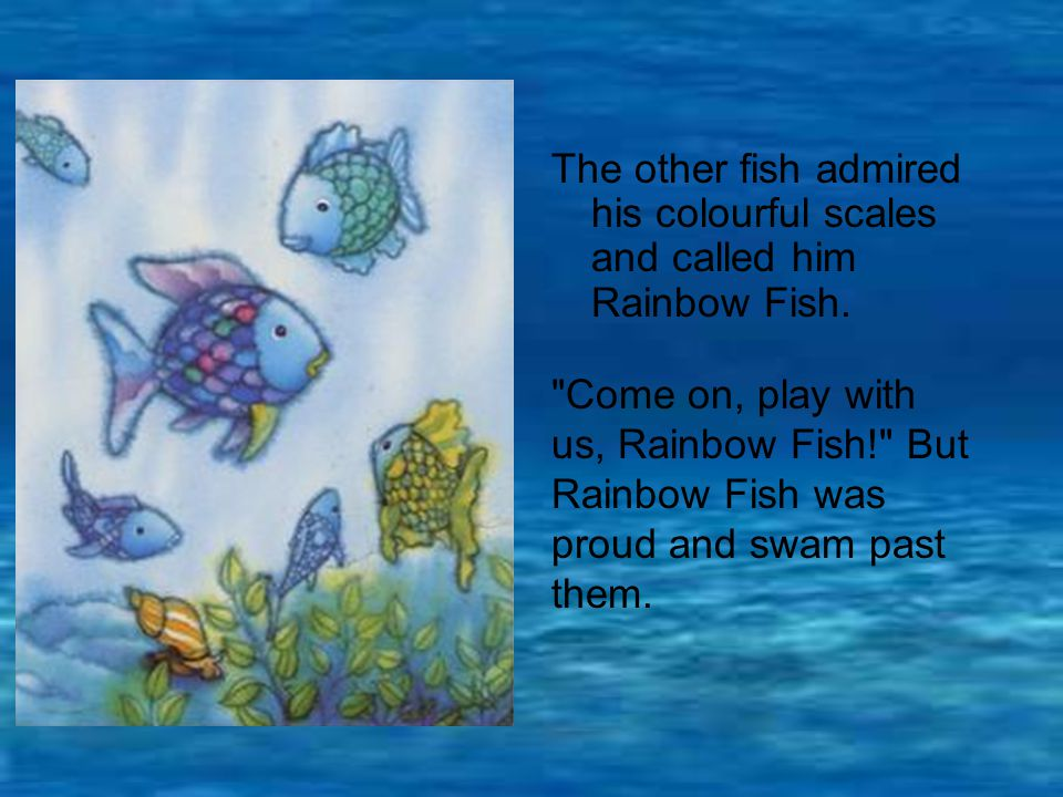 The other fish admired his colourful scales and called him Rainbow Fish.