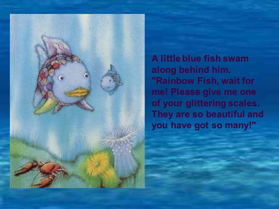 A little blue fish swam along behind him. Rainbow Fish, wait for me