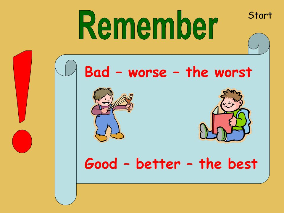 Start Remember ! Bad – worse – the worst Good – better – the best