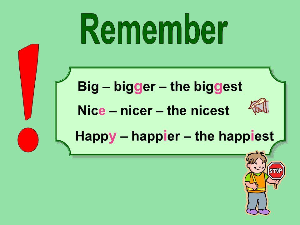 Remember ! Big – bigger – the biggest Nice – nicer – the nicest