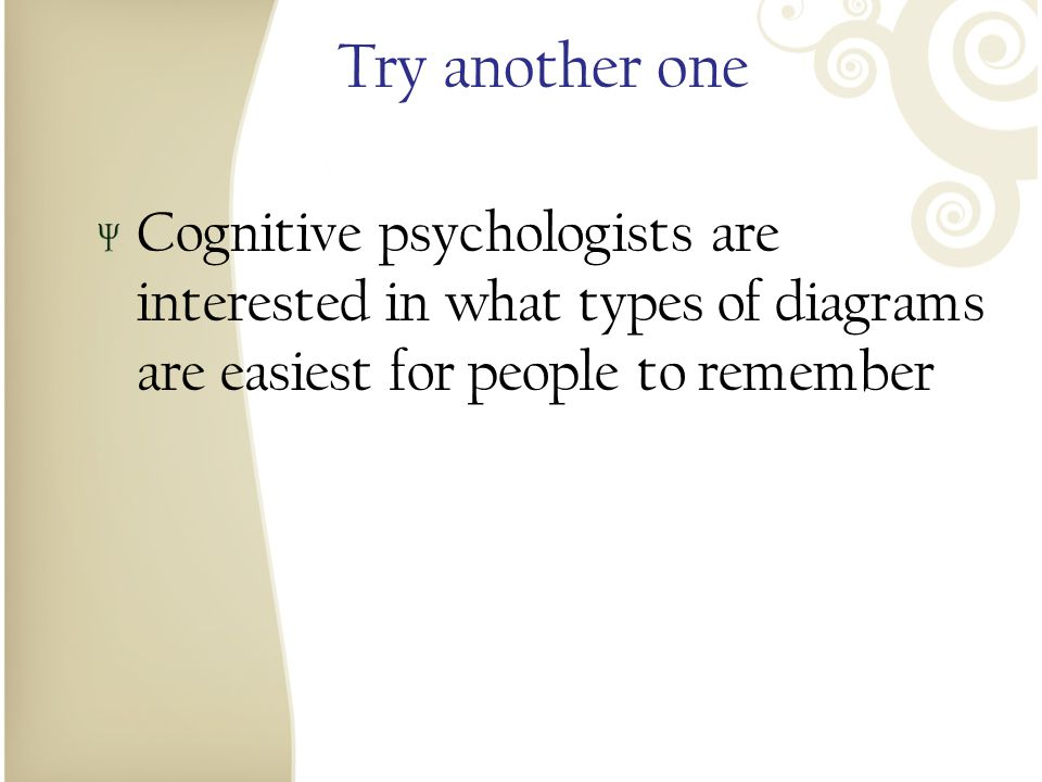 Try another one Cognitive psychologists are interested in what types of diagrams are easiest for people to remember.
