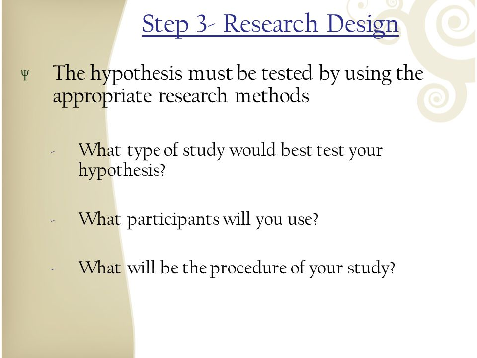 Step 3- Research Design The hypothesis must be tested by using the appropriate research methods. What type of study would best test your hypothesis