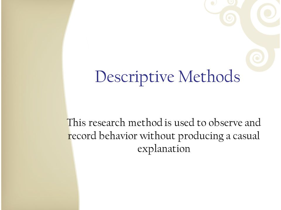 Descriptive Methods This research method is used to observe and record behavior without producing a casual explanation.