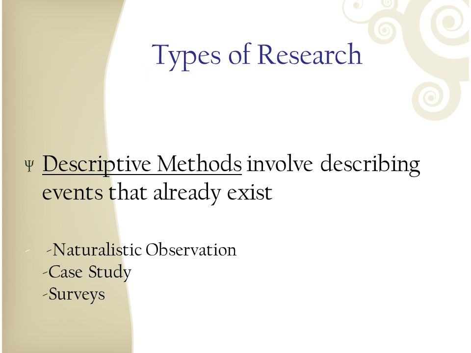 Types of Research Descriptive Methods involve describing events that already exist. - -Naturalistic Observation -Case Study -Surveys.