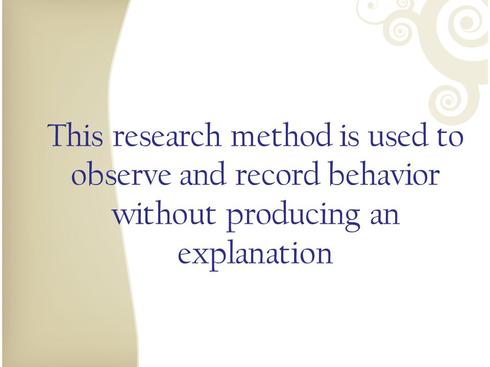 This research method is used to observe and record behavior without producing an explanation
