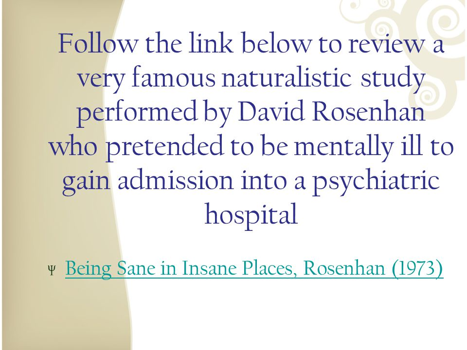 Follow the link below to review a very famous naturalistic study performed by David Rosenhan who pretended to be mentally ill to gain admission into a psychiatric hospital
