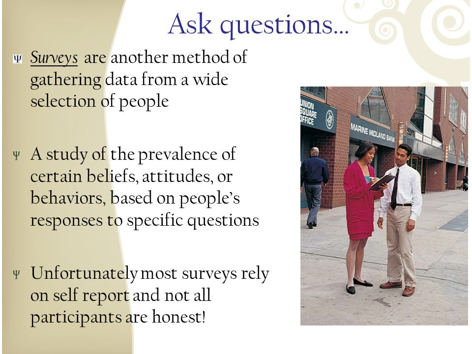 Ask questions… Surveys are another method of gathering data from a wide selection of people.