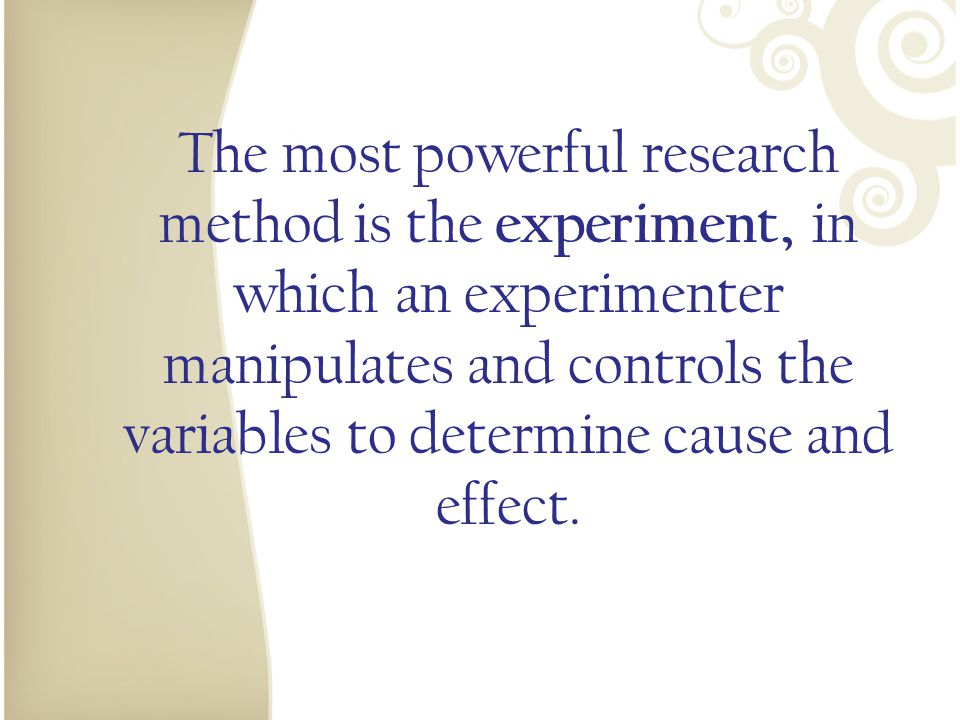 The most powerful research method is the experiment, in which an experimenter manipulates and controls the variables to determine cause and effect.
