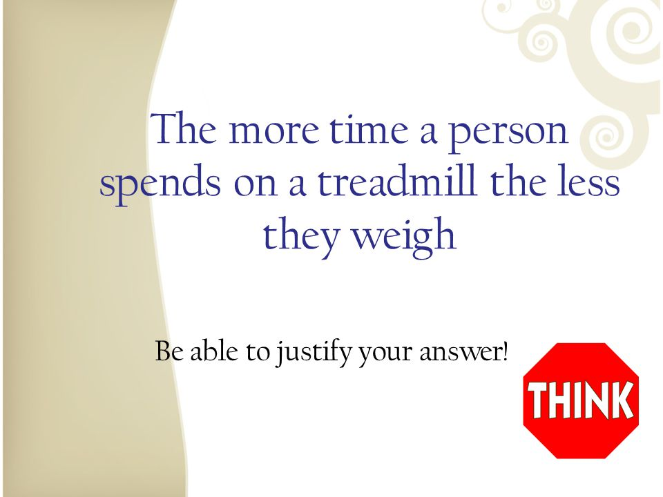 The more time a person spends on a treadmill the less they weigh