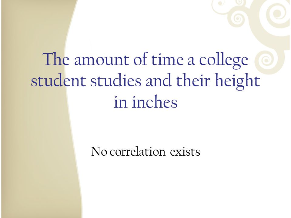 The amount of time a college student studies and their height in inches