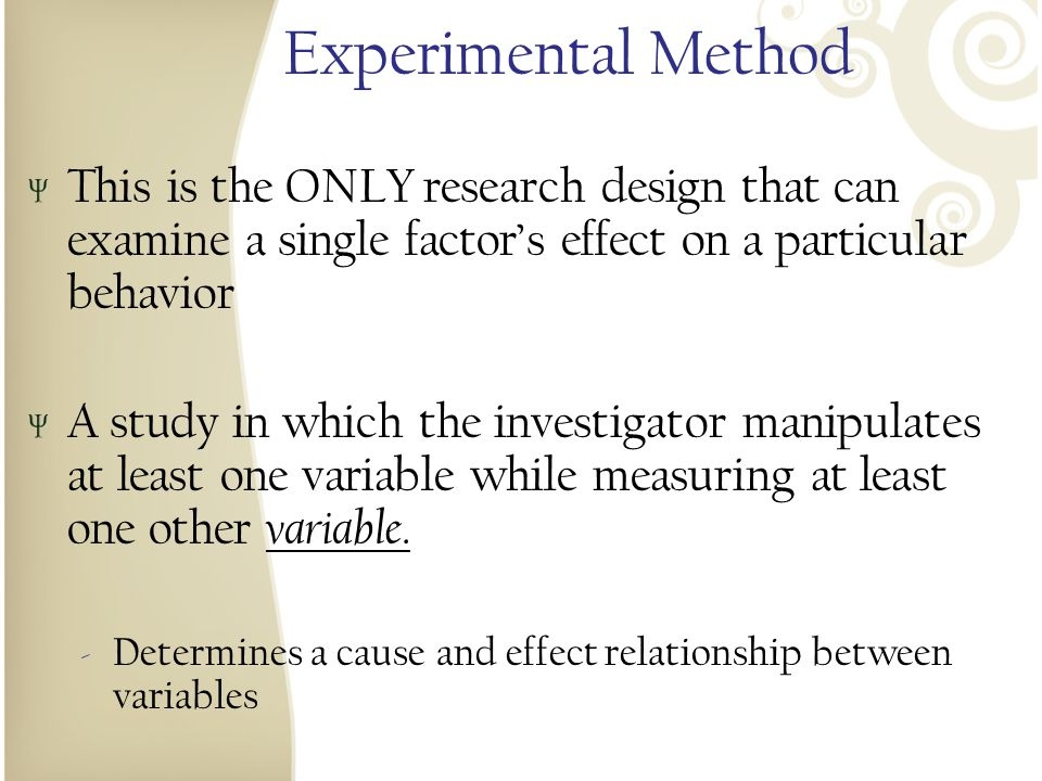 Experimental Method This is the ONLY research design that can examine a single factor's effect on a particular behavior.
