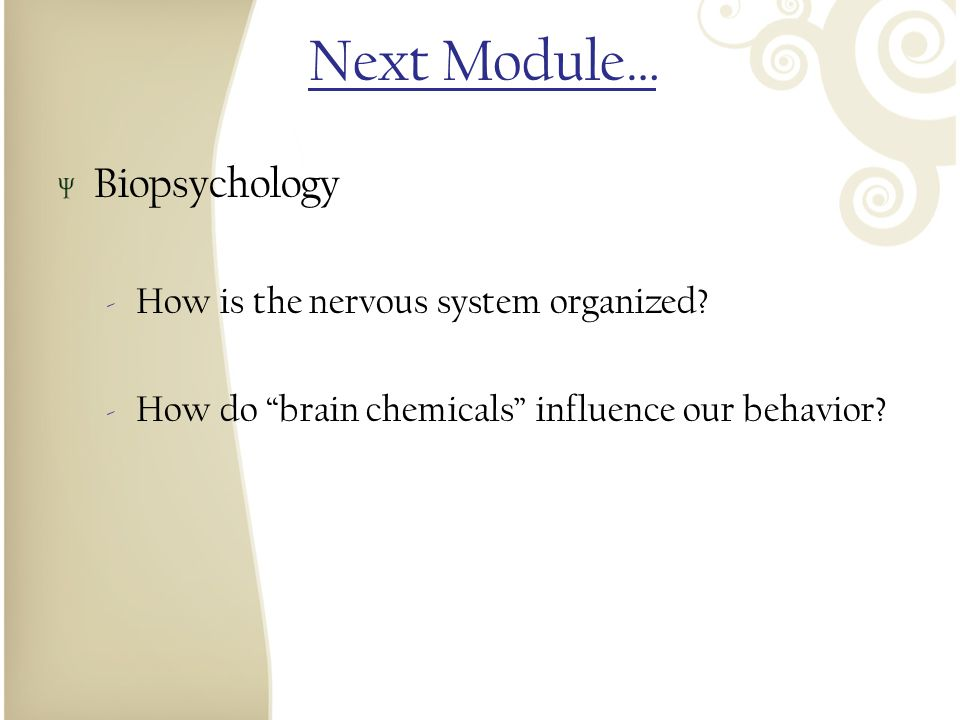 Next Module… Biopsychology How is the nervous system organized