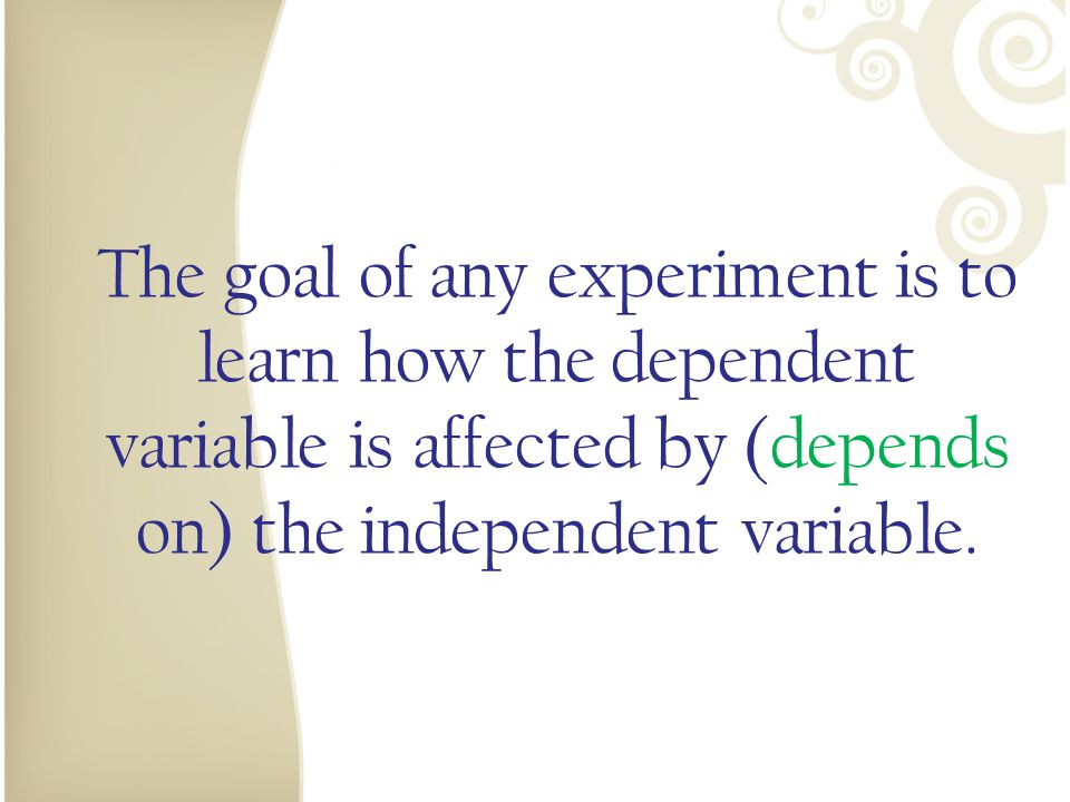 The goal of any experiment is to learn how the dependent variable is affected by (depends on) the independent variable.