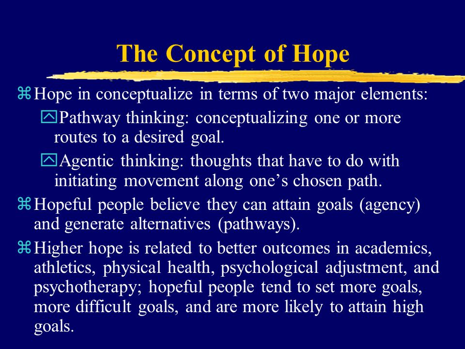The Concept of Hope Hope in conceptualize in terms of two major elements: Pathway thinking: conceptualizing one or more routes to a desired goal.