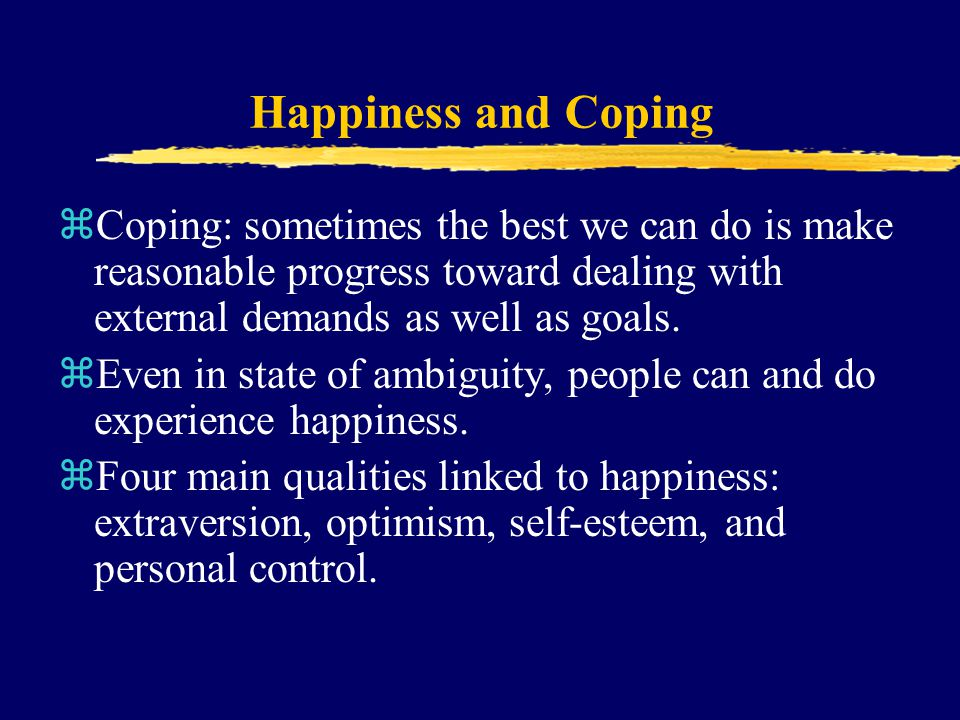 Happiness and Coping Coping: sometimes the best we can do is make reasonable progress toward dealing with external demands as well as goals.