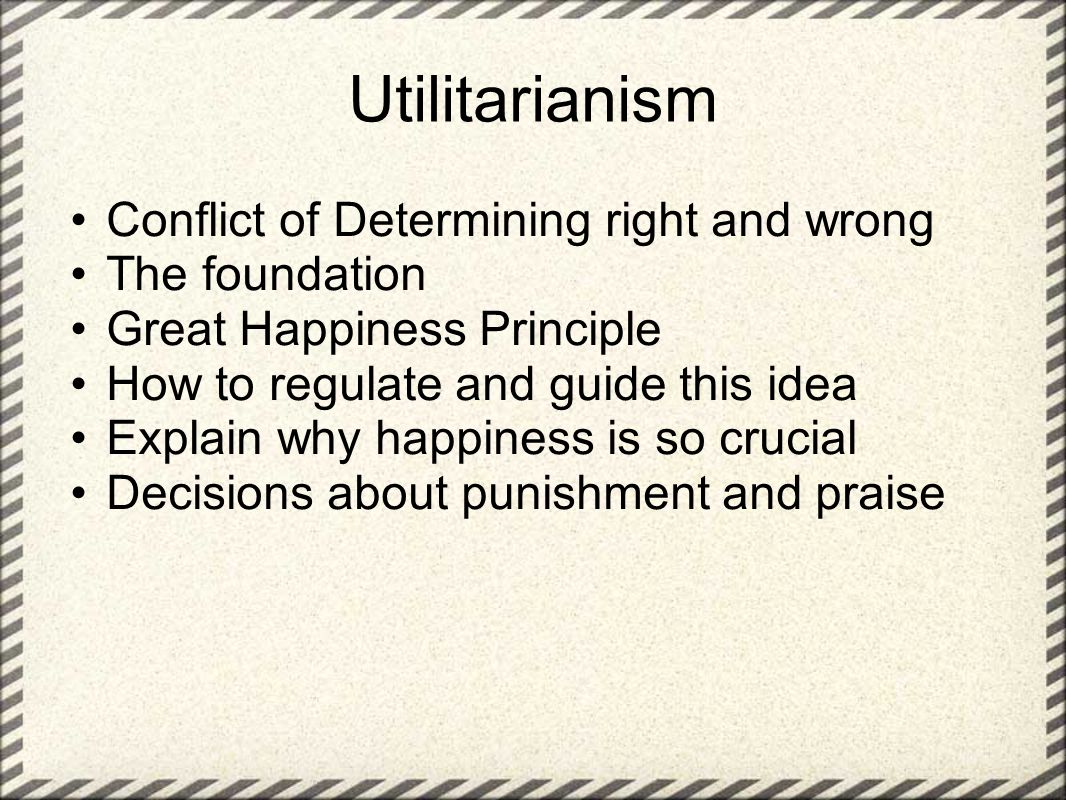Utilitarianism Conflict of Determining right and wrong The foundation