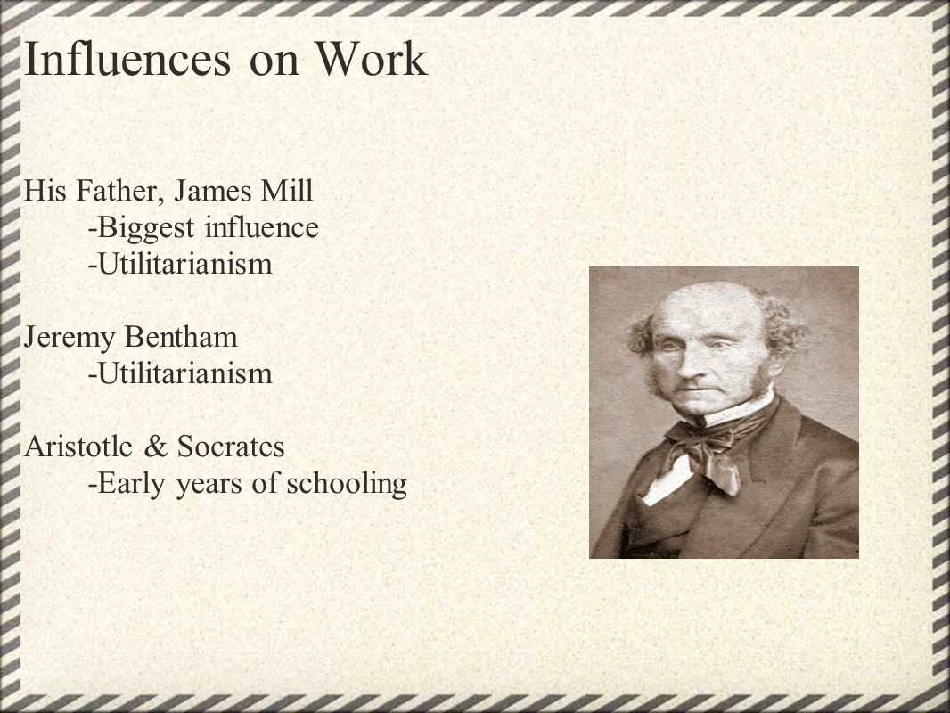 Influences on Work His Father, James Mill -Biggest influence