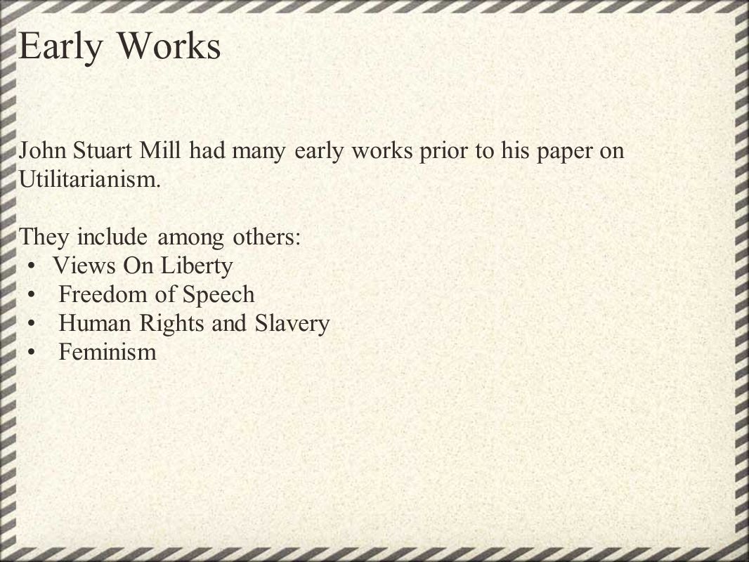 Early Works John Stuart Mill had many early works prior to his paper on Utilitarianism. They include among others: