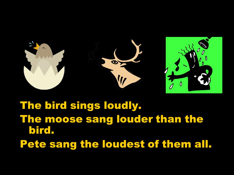 The moose sang louder than the bird.