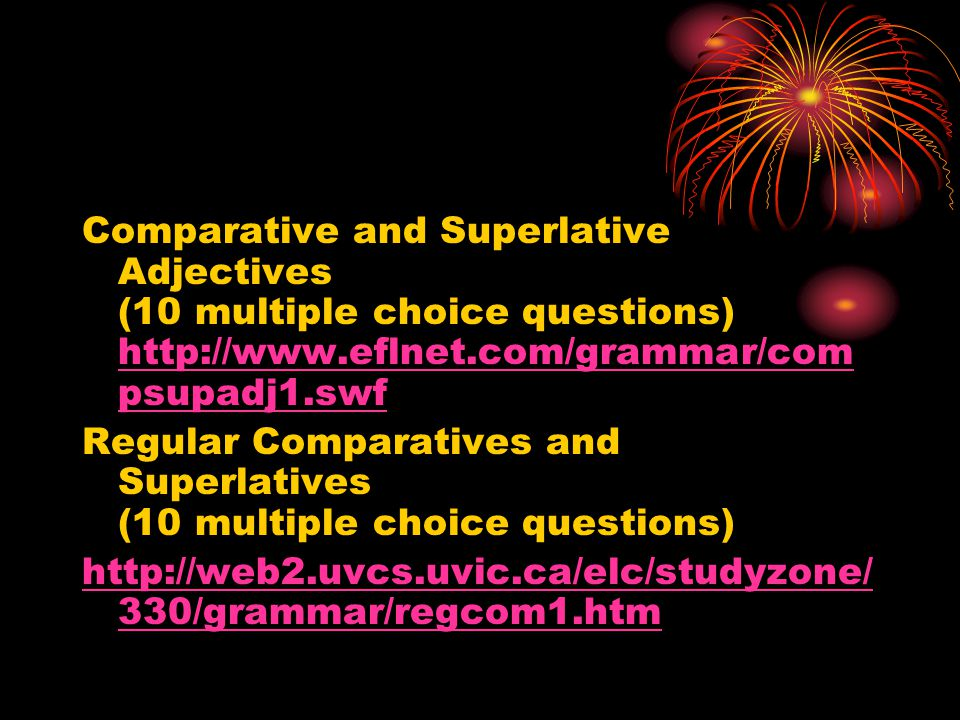 Comparative and Superlative Adjectives (10 multiple choice questions) http://www.eflnet.com/grammar/compsupadj1.swf