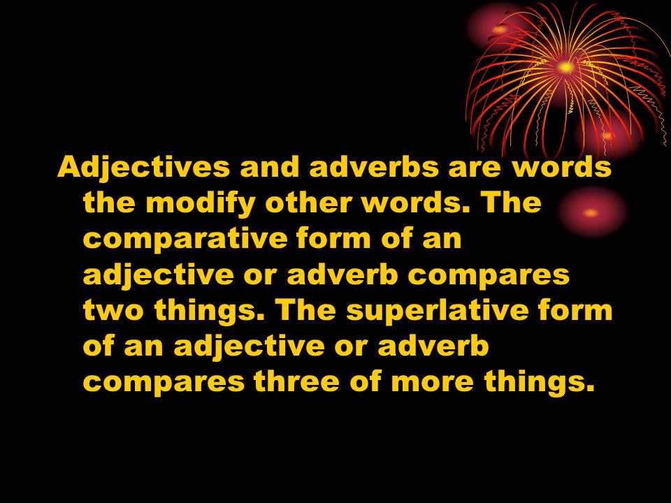 Adjectives and adverbs are words the modify other words