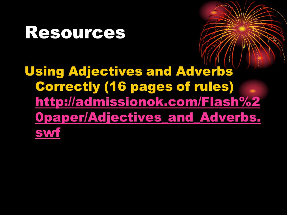 Resources Using Adjectives and Adverbs Correctly (16 pages of rules) http://admissionok.com/Flash%20paper/Adjectives_and_Adverbs.swf.