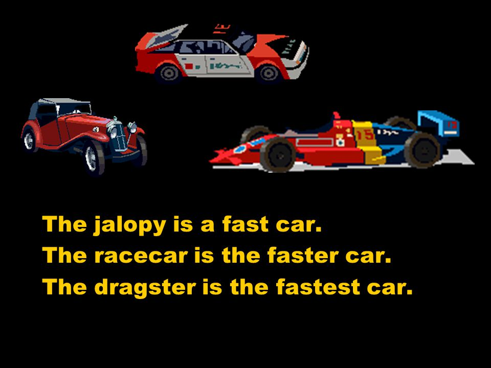 The jalopy is a fast car. The racecar is the faster car. The dragster is the fastest car.