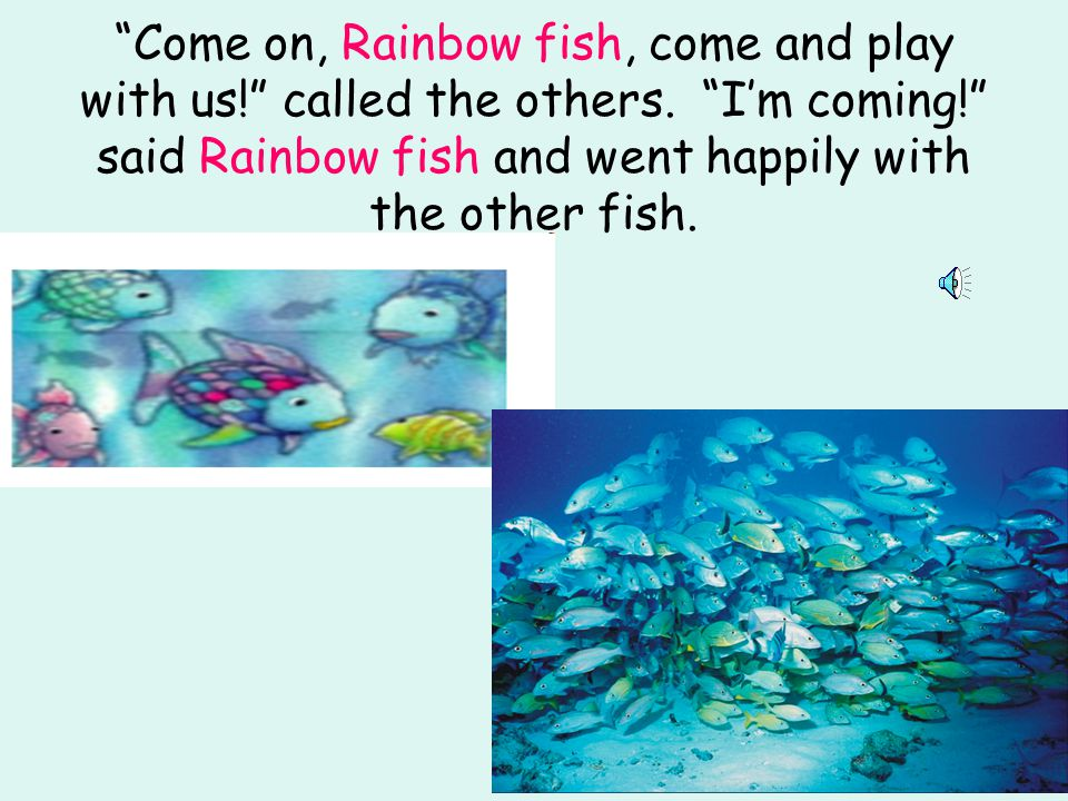 Come on, Rainbow fish, come and play with us. called the others