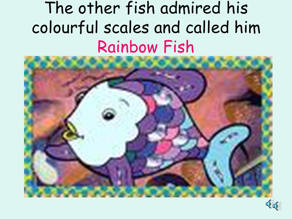 The other fish admired his colourful scales and called him Rainbow Fish
