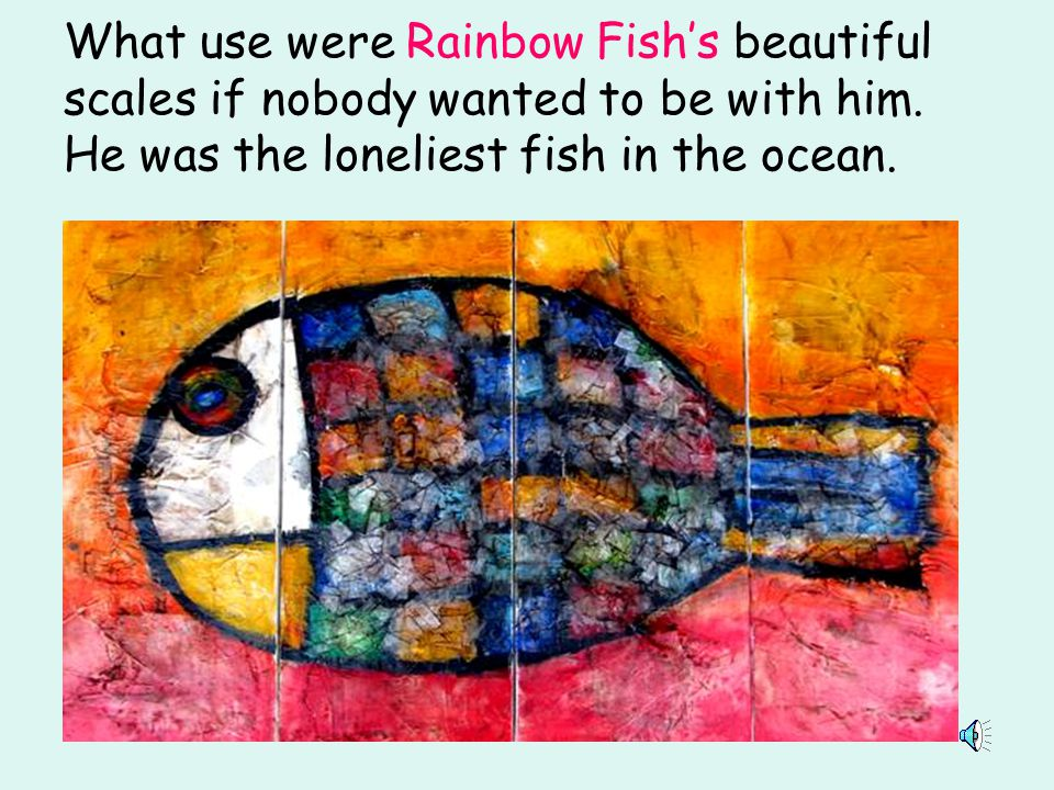 What use were Rainbow Fish's beautiful scales if nobody wanted to be with him.