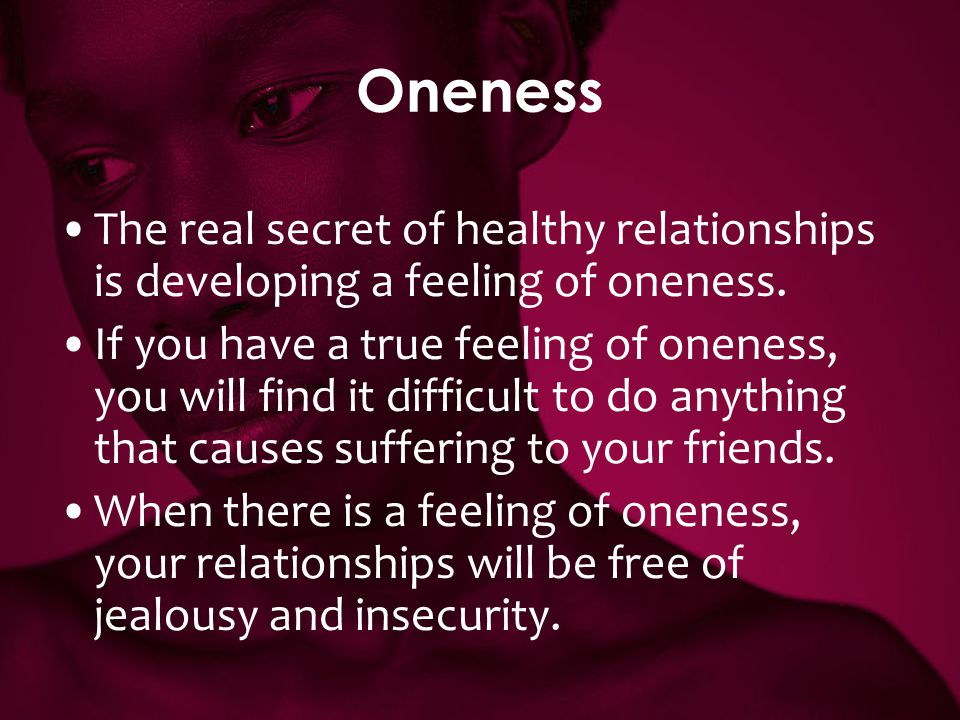 Oneness The real secret of healthy relationships is developing a feeling of oneness.